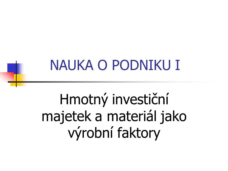 NAUKA O PODNIKU I Hmotný investiční majetek a materiál jako výrobní faktory