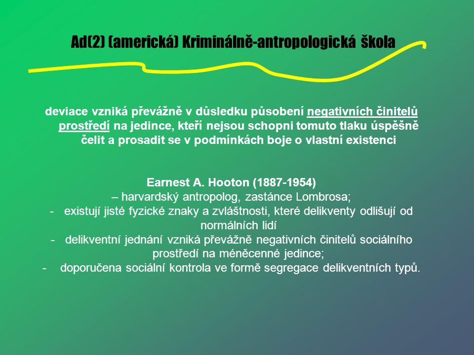 Ad(2) (americká) Kriminálně-antropologická škola deviace vzniká převážně v důsledku působení negativních činitelů prostředí na jedince, kteří nejsou s