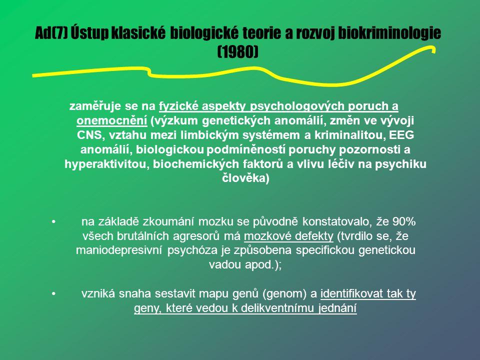 Ad(7) Ústup klasické biologické teorie a rozvoj biokriminologie (1980) zaměřuje se na fyzické aspekty psychologových poruch a onemocnění (výzkum genet