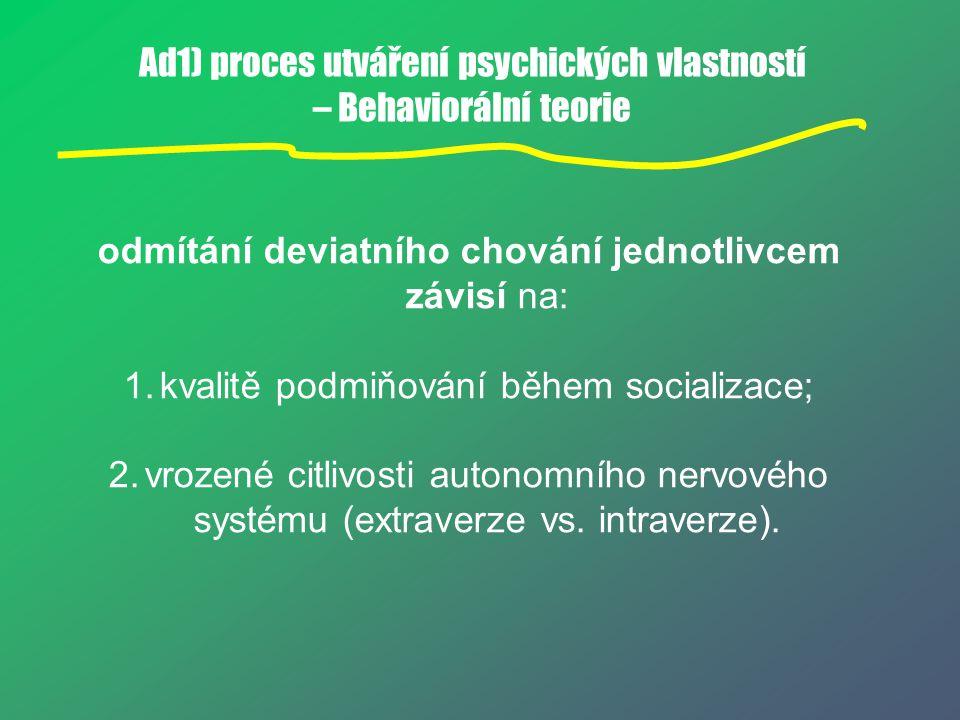 Ad1) proces utváření psychických vlastností – Behaviorální teorie odmítání deviatního chování jednotlivcem závisí na: 1.kvalitě podmiňování během soci