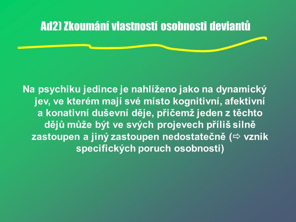 Ad2) Zkoumání vlastností osobnosti deviantů Na psychiku jedince je nahlíženo jako na dynamický jev, ve kterém mají své místo kognitivní, afektivní a k