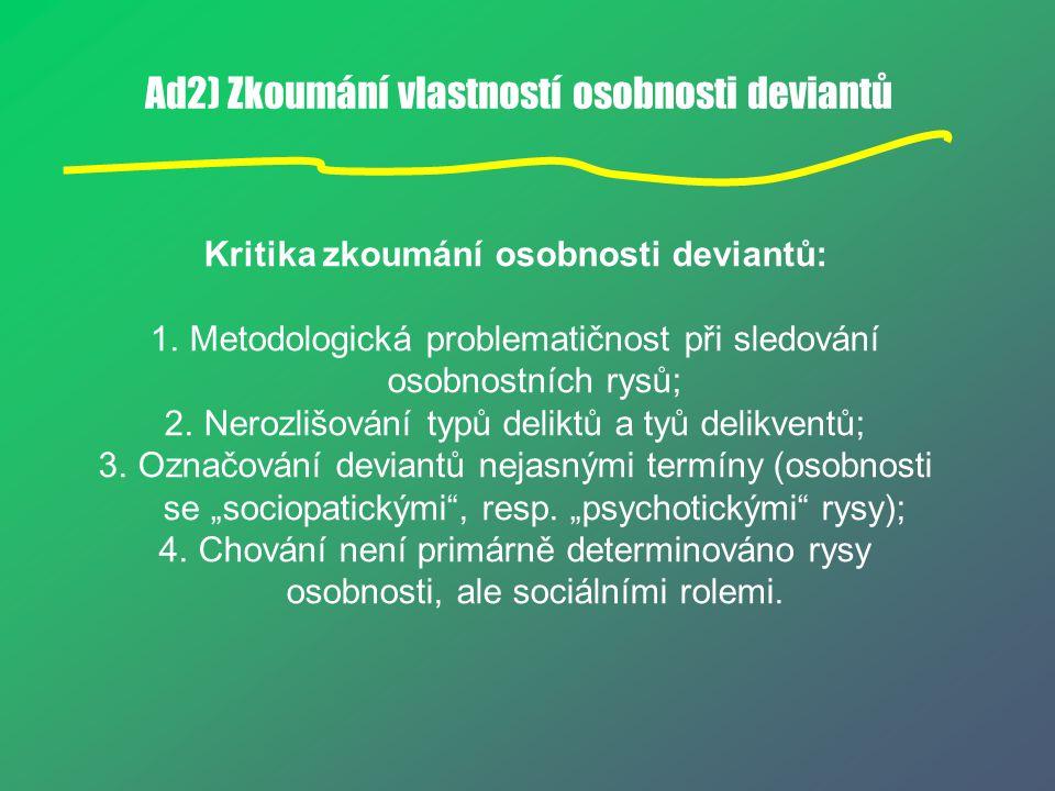 Ad2) Zkoumání vlastností osobnosti deviantů Kritika zkoumání osobnosti deviantů: 1.Metodologická problematičnost při sledování osobnostních rysů; 2.Ne