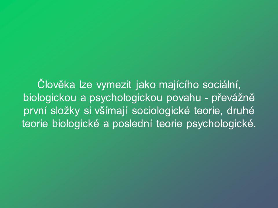 Člověka lze vymezit jako majícího sociální, biologickou a psychologickou povahu - převážně první složky si všímají sociologické teorie, druhé teorie b
