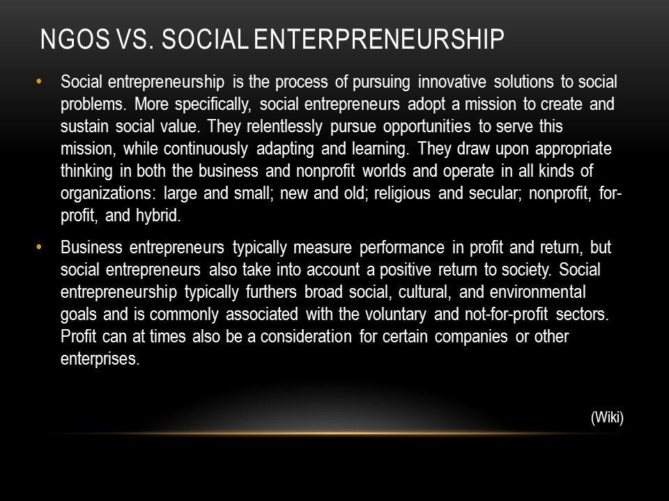 NGOS VS. SOCIAL ENTERPRENEURSHIP Social entrepreneurship is the process of pursuing innovative solutions to social problems. More specifically, social