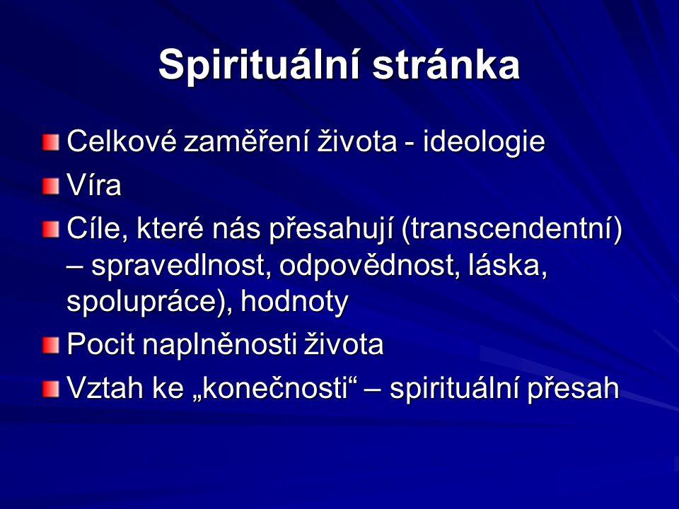 Spirituální stránka Celkové zaměření života - ideologie Víra Cíle, které nás přesahují (transcendentní) – spravedlnost, odpovědnost, láska, spolupráce