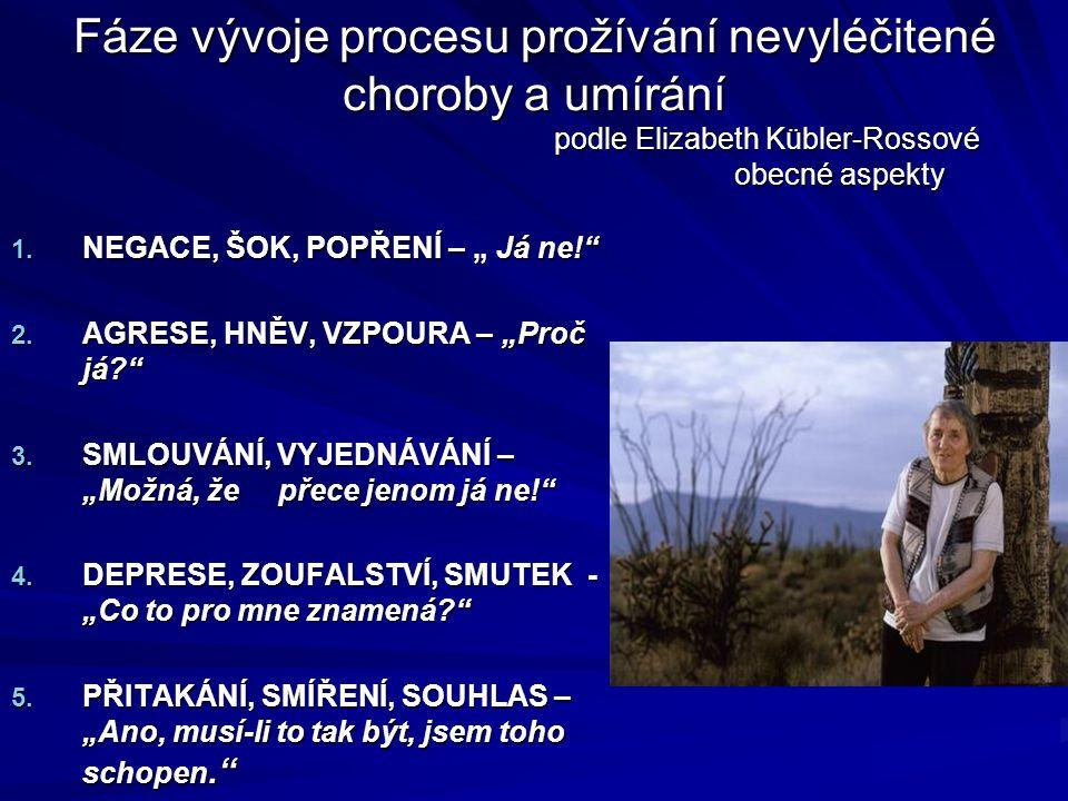 """Fáze vývoje procesu prožívání nevyléčitené choroby a umírání podle Elizabeth Kübler-Rossové obecné aspekty 1. NEGACE, ŠOK, POPŘENÍ – """" Já ne!"""" 2. AGRE"""