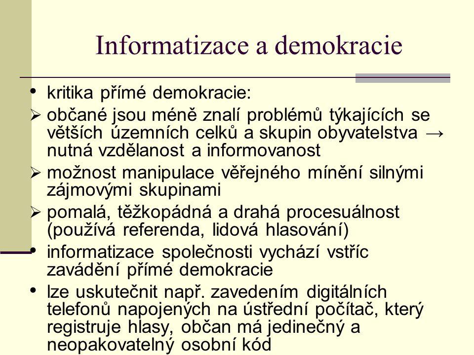 Informatizace a demokracie kritika přímé demokracie:  občané jsou méně znalí problémů týkajících se větších územních celků a skupin obyvatelstva → nutná vzdělanost a informovanost  možnost manipulace věřejného mínění silnými zájmovými skupinami  pomalá, těžkopádná a drahá procesuálnost (používá referenda, lidová hlasování) informatizace společnosti vychází vstříc zavádění přímé demokracie lze uskutečnit např.