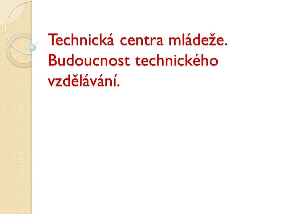 Technická centra mládeže. Budoucnost technického vzdělávání.