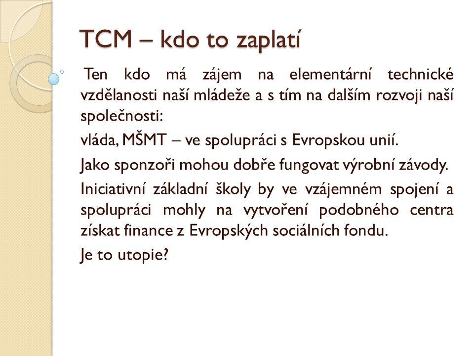 TCM – kdo to zaplatí Ten kdo má zájem na elementární technické vzdělanosti naší mládeže a s tím na dalším rozvoji naší společnosti: vláda, MŠMT – ve spolupráci s Evropskou unií.