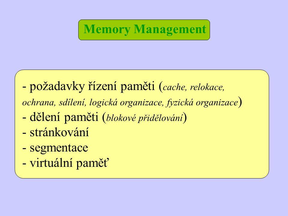 Memory Management - požadavky řízení paměti ( cache, relokace, ochrana, sdílení, logická organizace, fyzická organizace ) - dělení paměti ( blokové přidělování ) - stránkování - segmentace - virtuální paměť