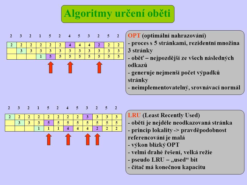 """Algoritmy určení oběti 2 2 222 3 22444222 2152453252 33333333333 155555555 OPT (optimální nahrazování) - proces s 5 stránkami, rezidentní množina 3 stránky - oběť – nejpozdější ze všech následných odkazů - generuje nejmenší počet výpadků stránky - neimplementovatelný, srovnávací normál LRU (Least Recently Used) - obětí je nejdéle neodkazovaná stránka - princip lokality -> pravděpodobnost referencování je malá - výkon blízký OPT - velmi drahé řešení, velká režie - pseudo LRU – """"used bit - čítač má konečnou kapacitu 2 2 222 3 22223333 2152453252 33355555555 111444222"""