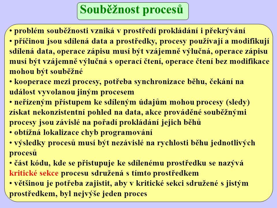 Souběžnost procesů problém souběžnosti vzniká v prostředí prokládání i překrývání příčinou jsou sdílená data a prostředky, procesy používají a modifikují sdílená data, operace zápisu musí být vzájemně výlučná, operace zápisu musí být vzájemně výlučná s operací čtení, operace čtení bez modifikace mohou být souběžné kooperace mezi procesy, potřeba synchronizace běhu, čekání na událost vyvolanou jiným procesem neřízeným přístupem ke sdíleným údajům mohou procesy (sledy) získat nekonzistentní pohled na data, akce prováděné souběžnými procesy jsou závislé na pořadí prokládání jejich běhů obtížná lokalizace chyb programování výsledky procesů musí být nezávislé na rychlosti běhu jednotlivých procesů část kódu, kde se přistupuje ke sdílenému prostředku se nazývá kritické sekce procesu sdružená s tímto prostředkem většinou je potřeba zajistit, aby v kritické sekci sdružené s jistým prostředkem, byl nejvýše jeden proces