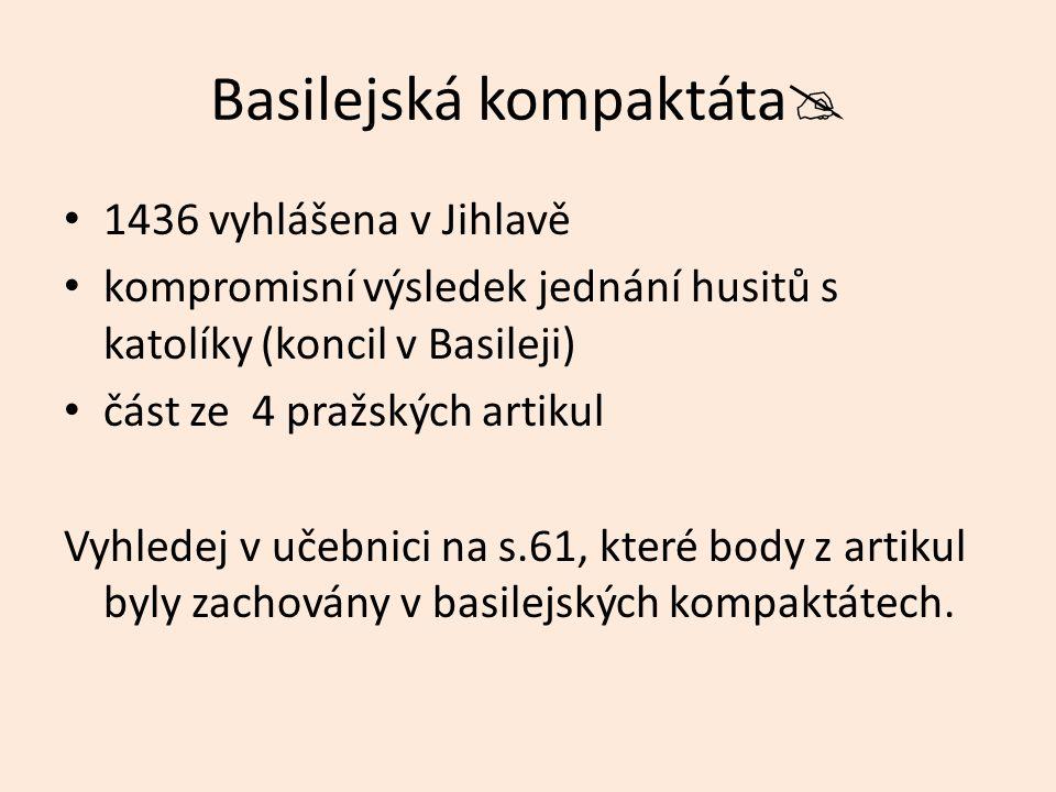 Basilejská kompaktáta  1436 vyhlášena v Jihlavě kompromisní výsledek jednání husitů s katolíky (koncil v Basileji) část ze 4 pražských artikul Vyhledej v učebnici na s.61, které body z artikul byly zachovány v basilejských kompaktátech.