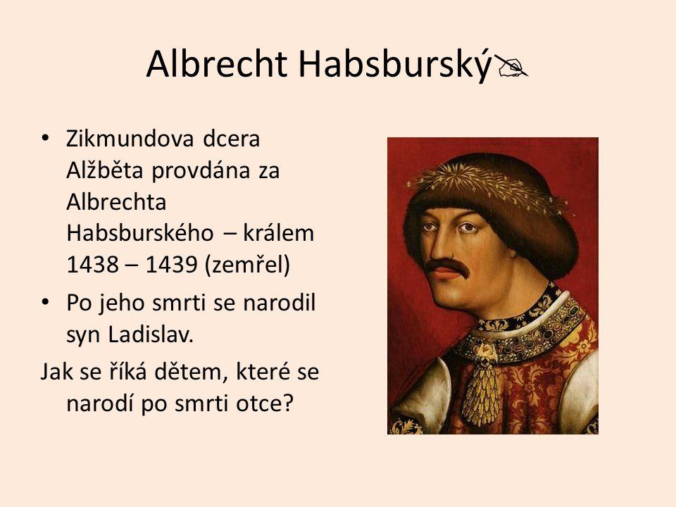 Albrecht Habsburský  Zikmundova dcera Alžběta provdána za Albrechta Habsburského – králem 1438 – 1439 (zemřel) Po jeho smrti se narodil syn Ladislav.