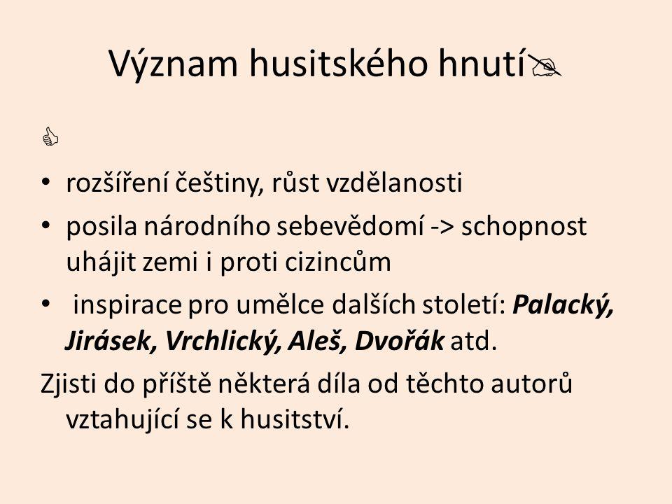 Význam husitského hnutí   rozšíření češtiny, růst vzdělanosti posila národního sebevědomí -> schopnost uhájit zemi i proti cizincům inspirace pro umělce dalších století: Palacký, Jirásek, Vrchlický, Aleš, Dvořák atd.