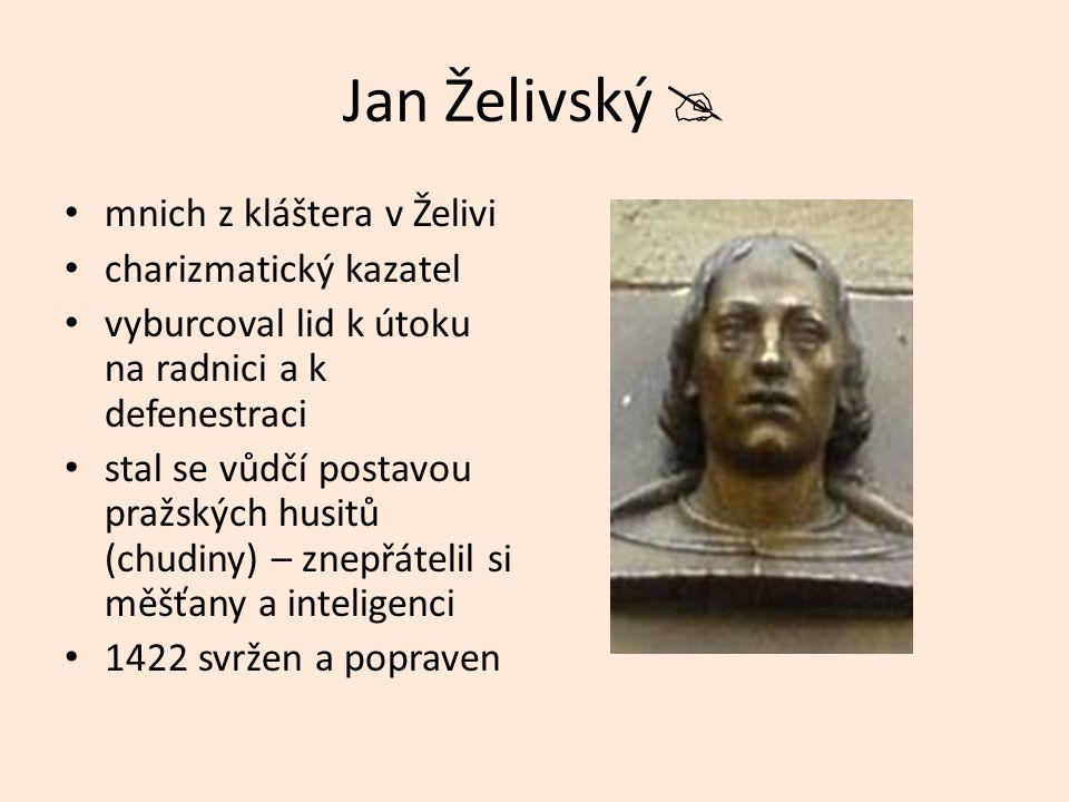 Jan Želivský  mnich z kláštera v Želivi charizmatický kazatel vyburcoval lid k útoku na radnici a k defenestraci stal se vůdčí postavou pražských husitů (chudiny) – znepřátelil si měšťany a inteligenci 1422 svržen a popraven