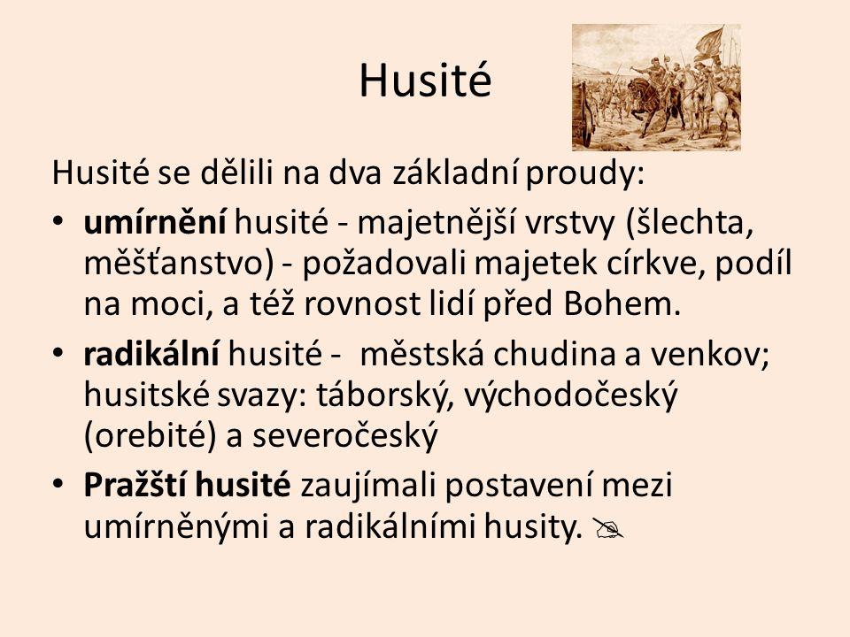 Husité Husité se dělili na dva základní proudy: umírnění husité - majetnější vrstvy (šlechta, měšťanstvo) - požadovali majetek církve, podíl na moci, a též rovnost lidí před Bohem.