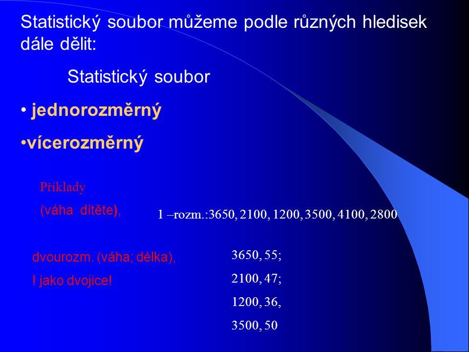 Statistický soubor můžeme podle různých hledisek dále dělit: Statistický soubor jednorozměrný vícerozměrný 1 –rozm.:3650, 2100, 1200, 3500, 4100, 2800