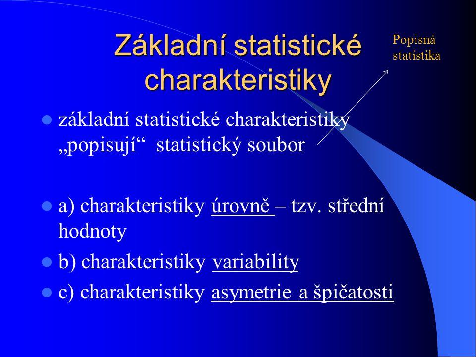 """základní statistické charakteristiky """"popisují"""" statistický soubor a) charakteristiky úrovně – tzv. střední hodnoty b) charakteristiky variability c)"""
