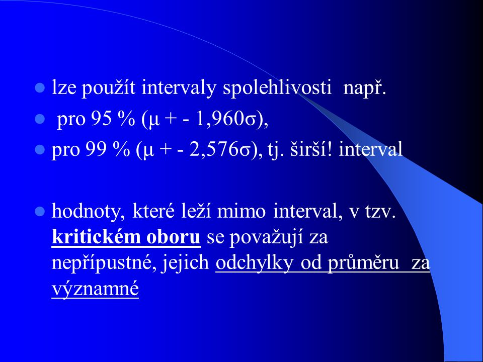 lze použít intervaly spolehlivosti např. pro 95 % (μ + - 1,960σ), pro 99 % (μ + - 2,576σ), tj. širší! interval hodnoty, které leží mimo interval, v tz