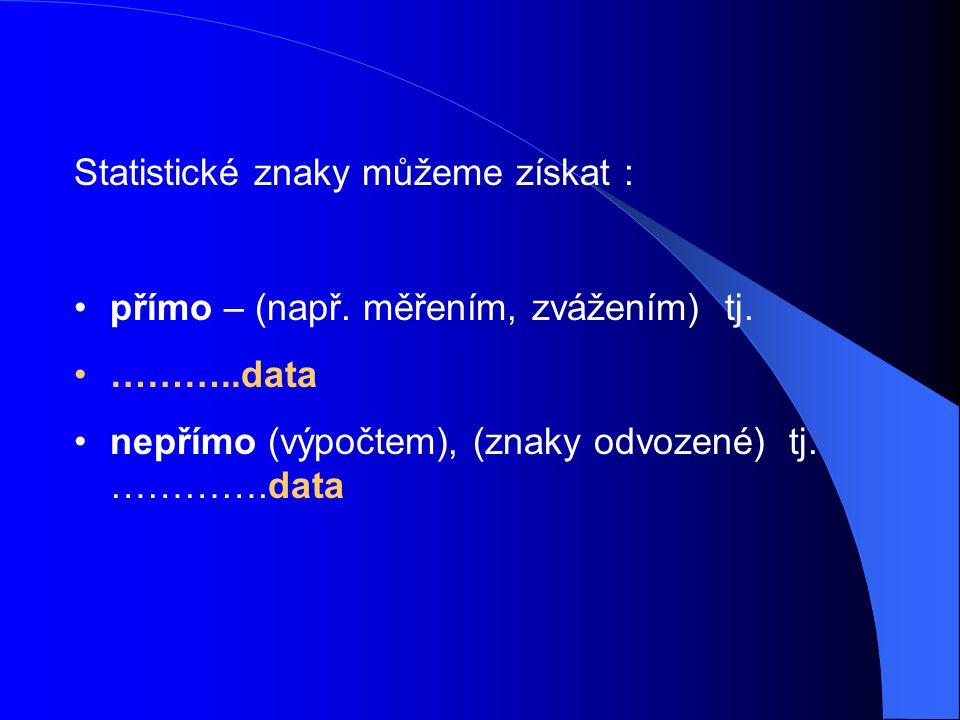 Statistické znaky můžeme získat : přímo – (např. měřením, zvážením) tj. ………..data nepřímo (výpočtem), (znaky odvozené) tj. ………….data