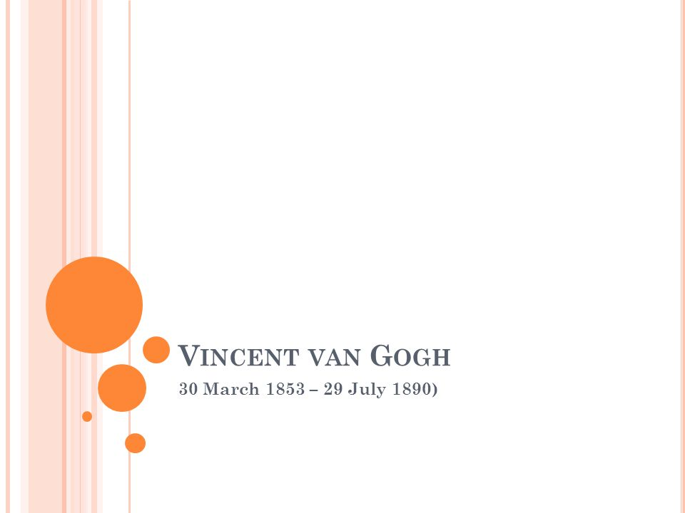V INCENT VAN G OGH 30 March 1853 – 29 July 1890)