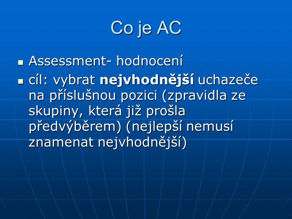 Co je AC Assessment- hodnocení Assessment- hodnocení cíl: vybrat nejvhodnější uchazeče na příslušnou pozici (zpravidla ze skupiny, která již prošla př