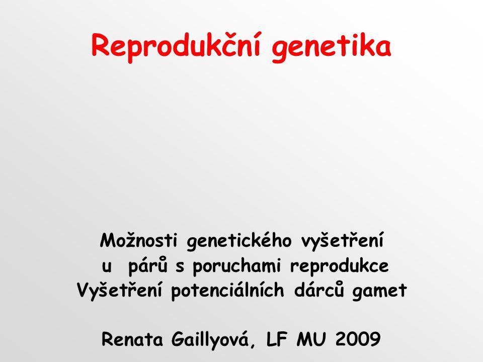 Reprodukční genetika Možnosti genetického vyšetření u párů s poruchami reprodukce Vyšetření potenciálních dárců gamet Renata Gaillyová, LF MU 2009