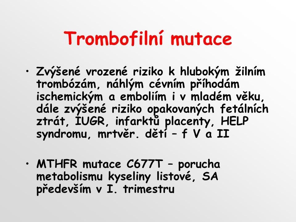 Trombofilní mutace Zvýšené vrozené riziko k hlubokým žilním trombózám, náhlým cévním příhodám ischemickým a emboliím i v mladém věku, dále zvýšené riziko opakovaných fetálních ztrát, IUGR, infarktů placenty, HELP syndromu, mrtvěr.
