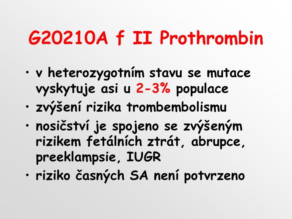 G20210A f II Prothrombin v heterozygotním stavu se mutace vyskytuje asi u 2-3% populace zvýšení rizika trombembolismu nosičství je spojeno se zvýšeným rizikem fetálních ztrát, abrupce, preeklampsie, IUGR riziko časných SA není potvrzeno
