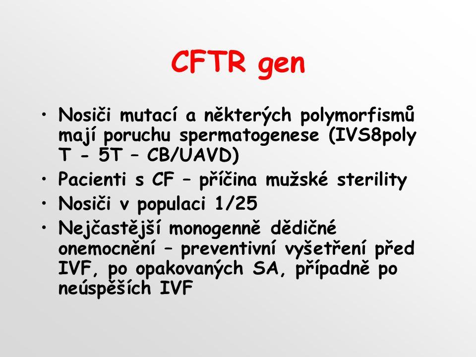 CFTR gen Nosiči mutací a některých polymorfismů mají poruchu spermatogenese (IVS8poly T - 5T – CB/UAVD) Pacienti s CF – příčina mužské sterility Nosiči v populaci 1/25 Nejčastější monogenně dědičné onemocnění – preventivní vyšetření před IVF, po opakovaných SA, případně po neúspěších IVF