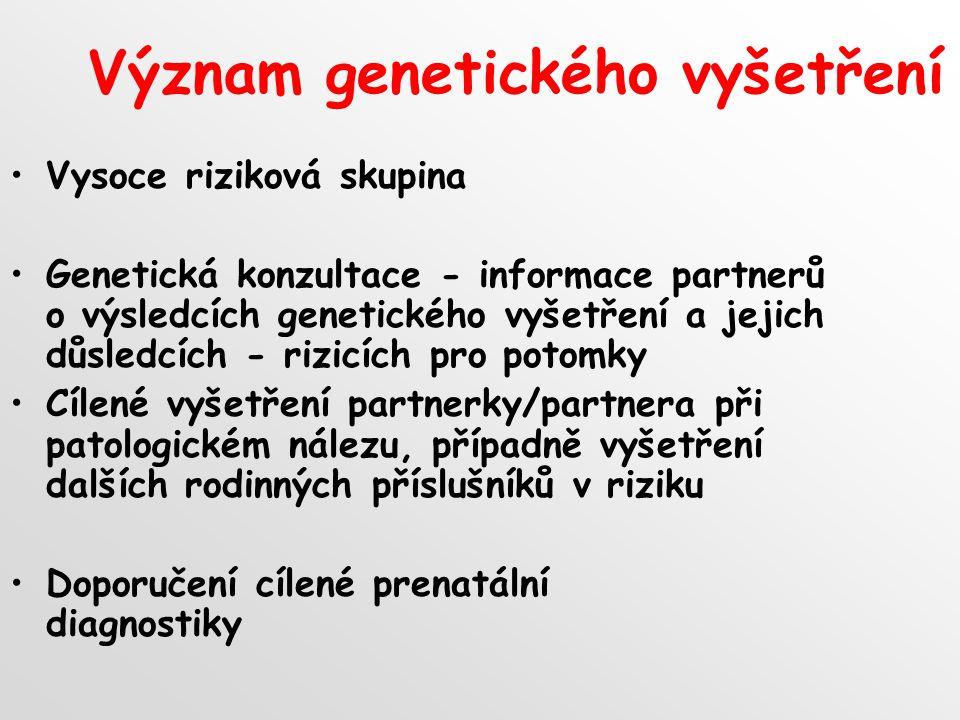 Význam genetického vyšetření Vysoce riziková skupina Genetická konzultace - informace partnerů o výsledcích genetického vyšetření a jejich důsledcích - rizicích pro potomky Cílené vyšetření partnerky/partnera při patologickém nálezu, případně vyšetření dalších rodinných příslušníků v riziku Doporučení cílené prenatální diagnostiky