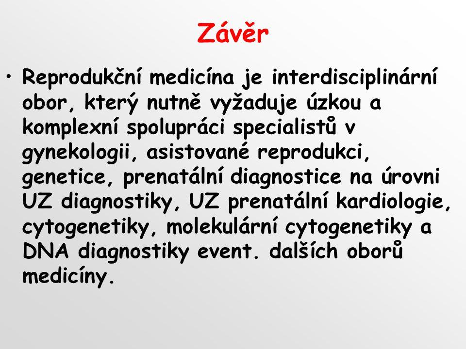Závěr Reprodukční medicína je interdisciplinární obor, který nutně vyžaduje úzkou a komplexní spolupráci specialistů v gynekologii, asistované reprodukci, genetice, prenatální diagnostice na úrovni UZ diagnostiky, UZ prenatální kardiologie, cytogenetiky, molekulární cytogenetiky a DNA diagnostiky event.