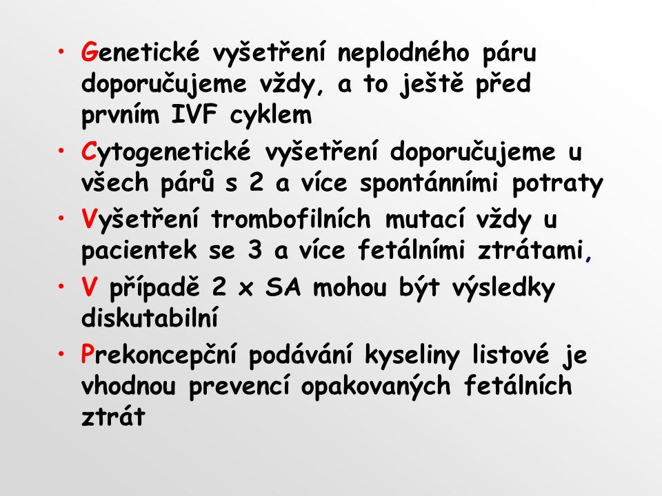 Genetické vyšetření neplodného páru doporučujeme vždy, a to ještě před prvním IVF cyklem Cytogenetické vyšetření doporučujeme u všech párů s 2 a více spontánními potraty Vyšetření trombofilních mutací vždy u pacientek se 3 a více fetálními ztrátami, V případě 2 x SA mohou být výsledky diskutabilní Prekoncepční podávání kyseliny listové je vhodnou prevencí opakovaných fetálních ztrát