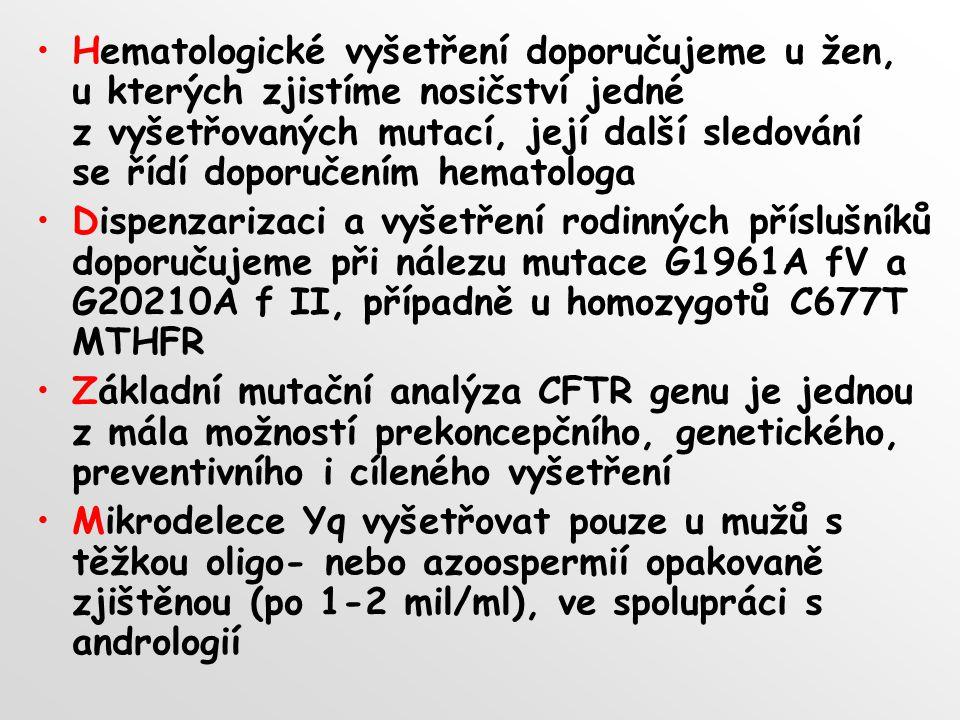 Hematologické vyšetření doporučujeme u žen, u kterých zjistíme nosičství jedné z vyšetřovaných mutací, její další sledování se řídí doporučením hematologa Dispenzarizaci a vyšetření rodinných příslušníků doporučujeme při nálezu mutace G1961A fV a G20210A f II, případně u homozygotů C677T MTHFR Základní mutační analýza CFTR genu je jednou z mála možností prekoncepčního, genetického, preventivního i cíleného vyšetření Mikrodelece Yq vyšetřovat pouze u mužů s těžkou oligo- nebo azoospermií opakovaně zjištěnou (po 1-2 mil/ml), ve spolupráci s andrologií