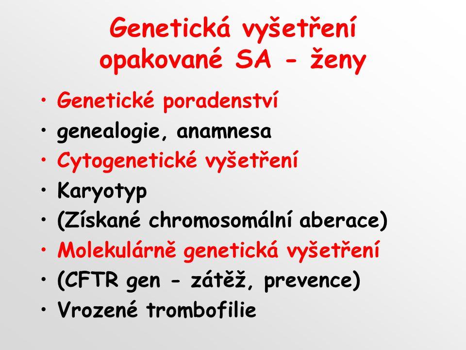 Genetická vyšetření opakované SA - ženy Genetické poradenství genealogie, anamnesa Cytogenetické vyšetření Karyotyp (Získané chromosomální aberace) Molekulárně genetická vyšetření (CFTR gen - zátěž, prevence) Vrozené trombofilie