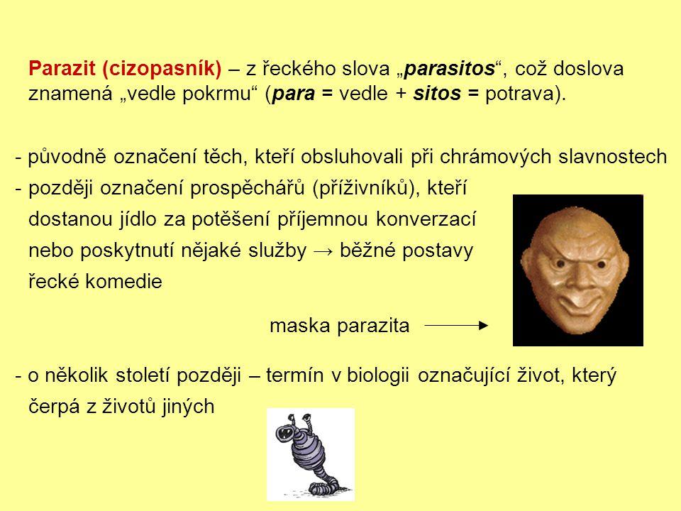 """- původně označení těch, kteří obsluhovali při chrámových slavnostech -později označení prospěchářů (příživníků), kteří dostanou jídlo za potěšení příjemnou konverzací nebo poskytnutí nějaké služby → běžné postavy řecké komedie - o několik století později – termín v biologii označující život, který čerpá z životů jiných Parazit (cizopasník) – z řeckého slova """"parasitos , což doslova znamená """"vedle pokrmu (para = vedle + sitos = potrava)."""
