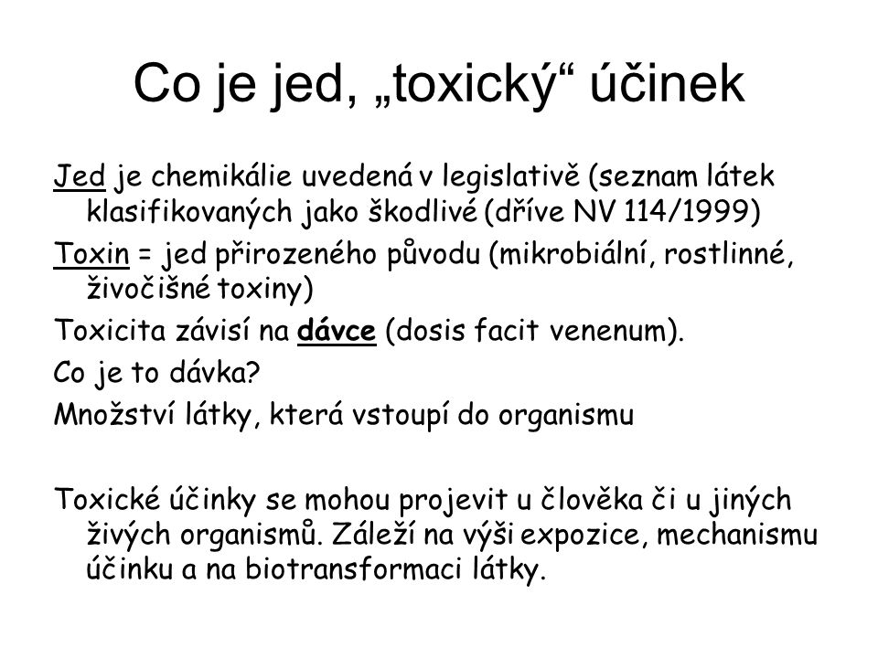 """Co je jed, """"toxický účinek Jed je chemikálie uvedená v legislativě (seznam látek klasifikovaných jako škodlivé (dříve NV 114/1999) Toxin = jed přirozeného původu (mikrobiální, rostlinné, živočišné toxiny) Toxicita závisí na dávce (dosis facit venenum)."""