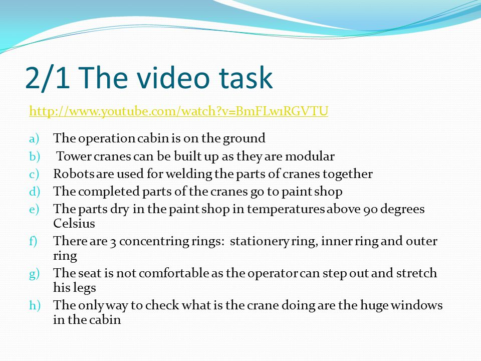 2/1 The video task http://www.youtube.com/watch?v=BmFLw1RGVTU a) The operation cabin is on the ground b) Tower cranes can be built up as they are modular c) Robots are used for welding the parts of cranes together d) The completed parts of the cranes go to paint shop e) The parts dry in the paint shop in temperatures above 90 degrees Celsius f) There are 3 concentring rings: stationery ring, inner ring and outer ring g) The seat is not comfortable as the operator can step out and stretch his legs h) The only way to check what is the crane doing are the huge windows in the cabin