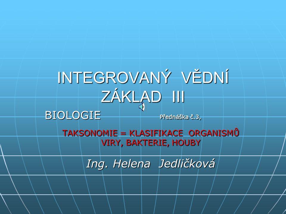 INTEGROVANÝ VĚDNÍ ZÁKLAD III BIOLOGIE Přednáška č.3, TAKSONOMIE = KLASIFIKACE ORGANISMŮ VIRY, BAKTERIE, HOUBY Ing.