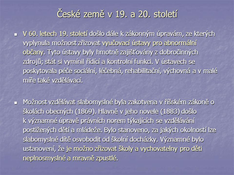 České země v 19. a 20. století V 60. letech 19. století došlo dále k zákonným úpravám, ze kterých vyplynula možnost zřizovat vyučovací ústavy pro abno