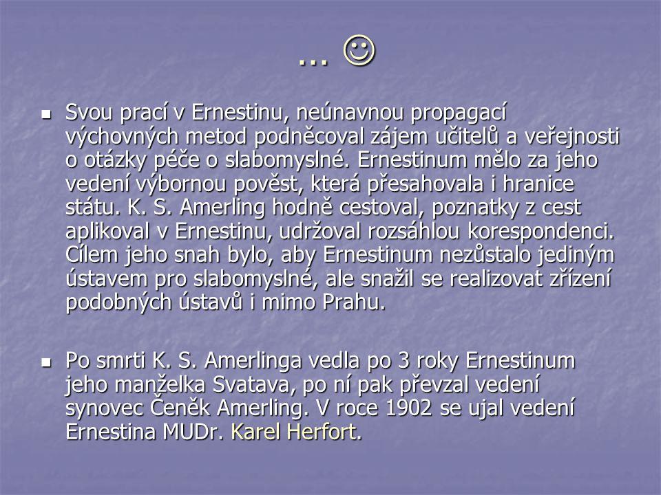 … Svou prací v Ernestinu, neúnavnou propagací výchovných metod podněcoval zájem učitelů a veřejnosti o otázky péče o slabomyslné. Ernestinum mělo za j