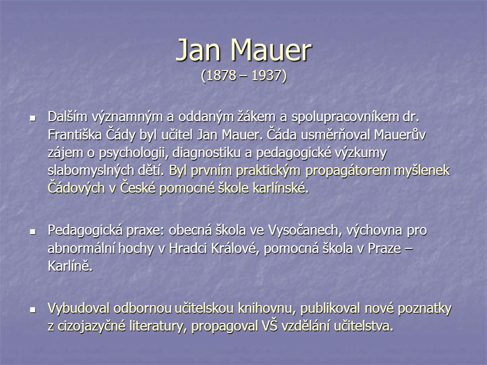 Jan Mauer (1878 – 1937) Dalším významným a oddaným žákem a spolupracovníkem dr. Františka Čády byl učitel Jan Mauer. Čáda usměrňoval Mauerův zájem o p