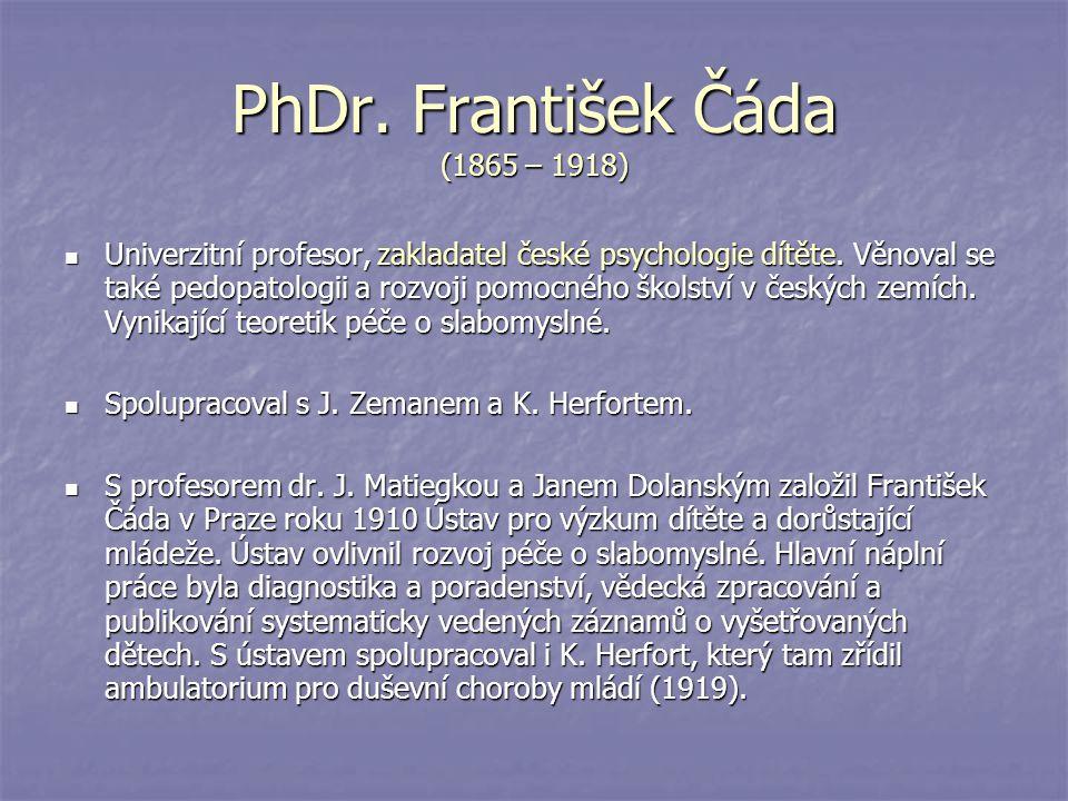PhDr. František Čáda (1865 – 1918) Univerzitní profesor, zakladatel české psychologie dítěte. Věnoval se také pedopatologii a rozvoji pomocného školst