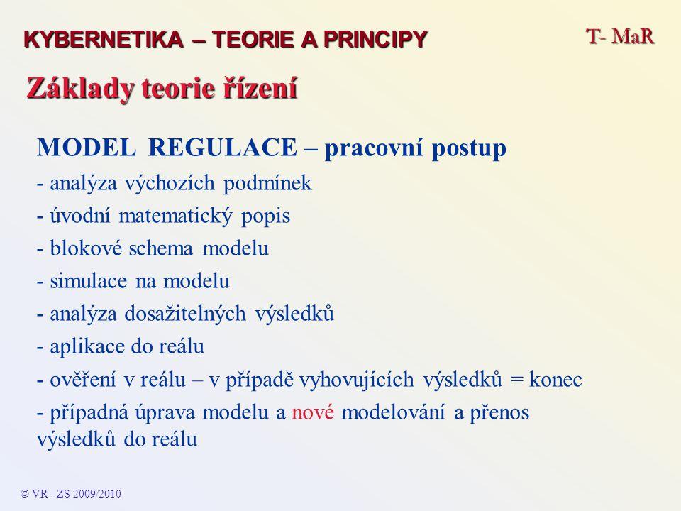 T- MaR © VR - ZS 2009/2010 Základy teorie řízení KYBERNETIKA – TEORIE A PRINCIPY MODEL REGULACE – pracovní postup - analýza výchozích podmínek - úvodní matematický popis - blokové schema modelu - simulace na modelu - analýza dosažitelných výsledků - aplikace do reálu - ověření v reálu – v případě vyhovujících výsledků = konec - případná úprava modelu a nové modelování a přenos výsledků do reálu