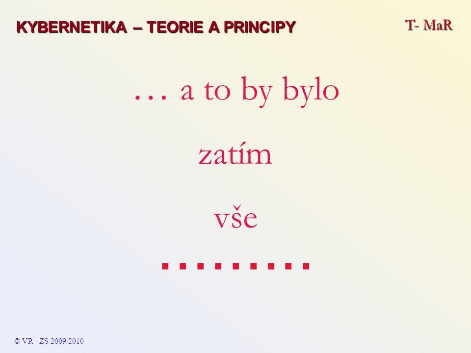 T- MaR © VR - ZS 2009/2010 … a to by bylo zatím vše......... KYBERNETIKA – TEORIE A PRINCIPY
