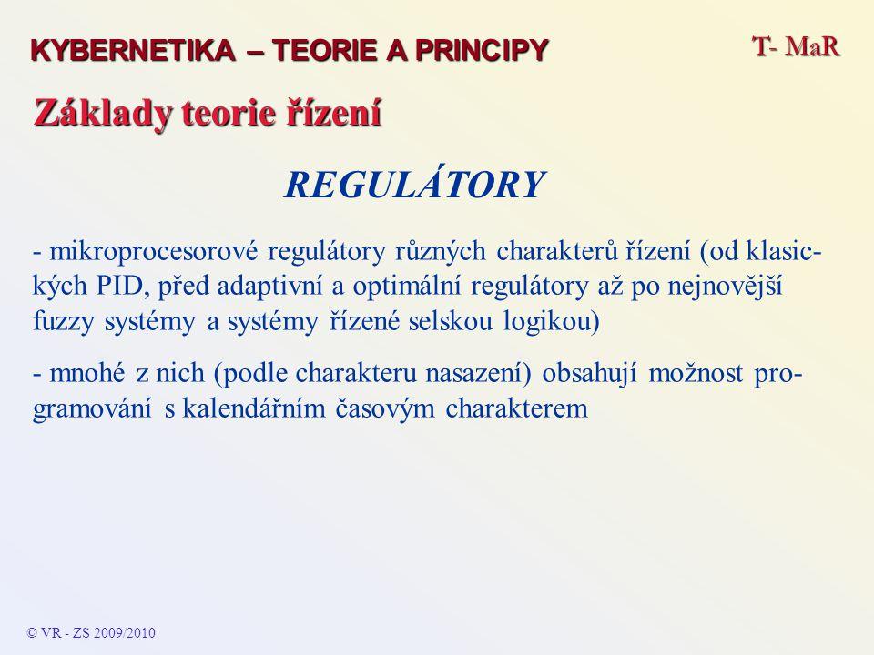 T- MaR © VR - ZS 2009/2010 Základy teorie řízení KYBERNETIKA – TEORIE A PRINCIPY - klasické elektronické z diskrétních součástí nebo na bázi integro- vaných (jednoúčelových speciálních) obvodů a prvků - dříve mnohdy mechanické REGULÁTORY