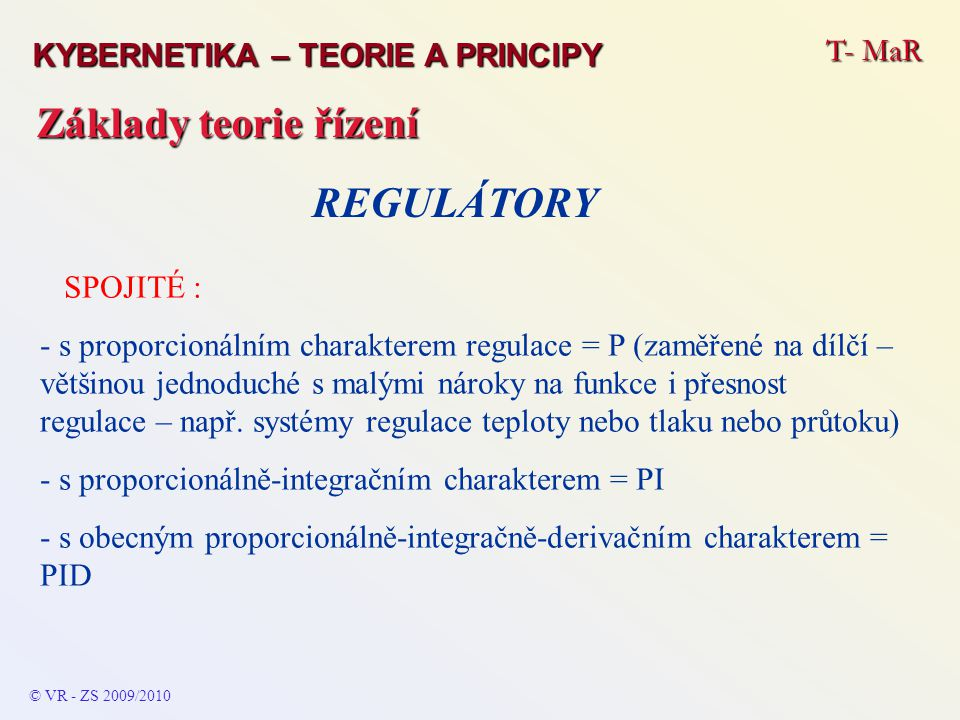 T- MaR © VR - ZS 2009/2010 Základy teorie řízení KYBERNETIKA – TEORIE A PRINCIPY REGULÁTORY SPOJITÉ : - s proporcionálním charakterem regulace = P (zaměřené na dílčí – většinou jednoduché s malými nároky na funkce i přesnost regulace – např.