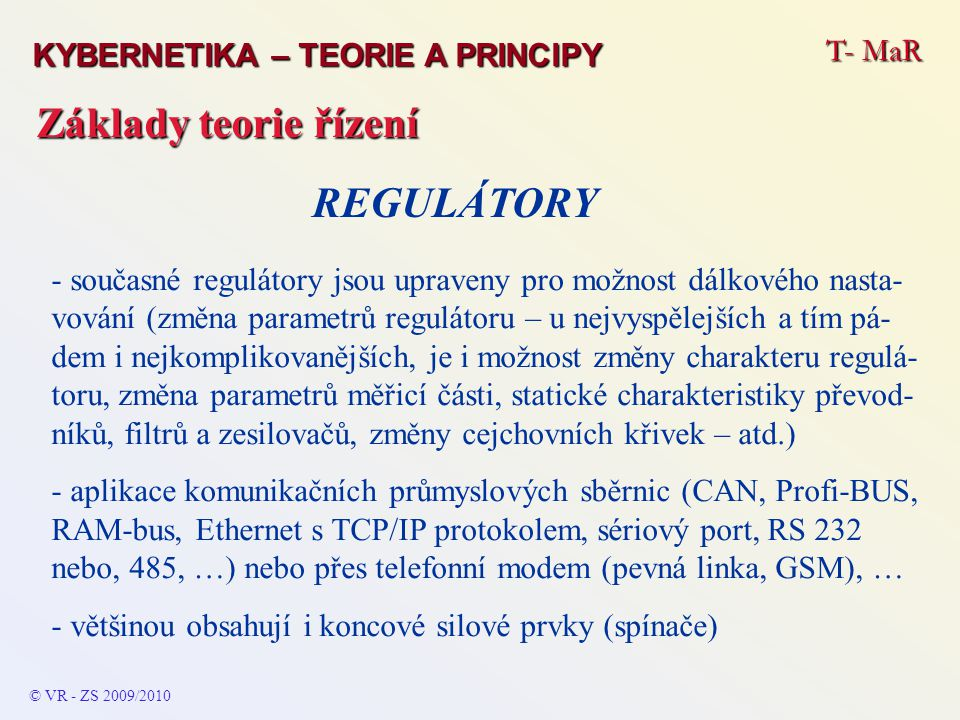 T- MaR © VR - ZS 2009/2010 Základy teorie řízení KYBERNETIKA – TEORIE A PRINCIPY - současné regulátory jsou upraveny pro možnost dálkového nasta- vování (změna parametrů regulátoru – u nejvyspělejších a tím pá- dem i nejkomplikovanějších, je i možnost změny charakteru regulá- toru, změna parametrů měřicí části, statické charakteristiky převod- níků, filtrů a zesilovačů, změny cejchovních křivek – atd.) - aplikace komunikačních průmyslových sběrnic (CAN, Profi-BUS, RAM-bus, Ethernet s TCP/IP protokolem, sériový port, RS 232 nebo, 485, …) nebo přes telefonní modem (pevná linka, GSM), … - většinou obsahují i koncové silové prvky (spínače) REGULÁTORY