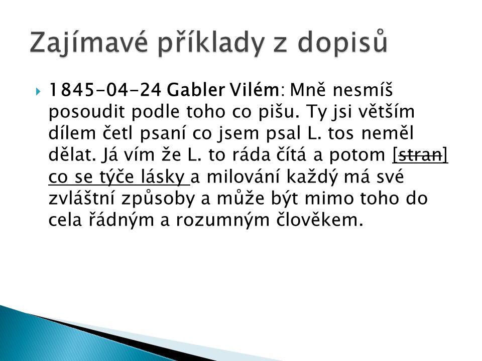  1845-04-24 Gabler Vilém: Mně nesmíš posoudit podle toho co pišu. Ty jsi větším dílem četl psaní co jsem psal L. tos neměl dělat. Já vím že L. to rád